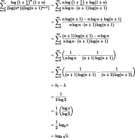 \begin{align*}  \sum_{n=2}^{\infty} \frac{\log \left( 1 + \frac{1}{n} \right)^n (1+n)}{(\log (n^n))(\log (n+1)^{n+1})} &= \sum_{n=2}^{\infty} \frac{n \log \left( 1 + \frac{1}{n} \right) + \log(1+n)}{n \log n \cdot (n+1) \log (n+1)} \\[9pt]  &= \sum_{n=2}^{\infty} \frac{n \log(n+1) - n \log n + \log (n+1)}{n \log n \cdot (n+1) \log (n+1)} \\[9pt]  &= \sum_{n=2}^{\infty} \frac{(n+1)\log(n+1) - n \log n}{n \log n \cdot (n+1) \log (n+1)} \\[9pt]  &= \sum_{n=2}^{\infty} \left( \frac{1}{n \log n} - \frac{1}{(n+1)\log (n+1)} \right) \\[9pt]  &= \sum_{n=1}^{\infty} \left( \frac{1}{(n+1)\log(n+1)} - \frac{1}{(n+2)\log(n+2)} \right) \\[9pt]  &= b_1 - L  \\[9pt]   &= \frac{1}{2 \log 2} \\[9pt]  &= \frac{1}{2} \left( \frac{\log e}{\log 2} \right) \\[9pt]  &= \frac{1}{2} \log_2 e \\[9pt]  &= \log_2 \sqrt{e}. \end{align*}