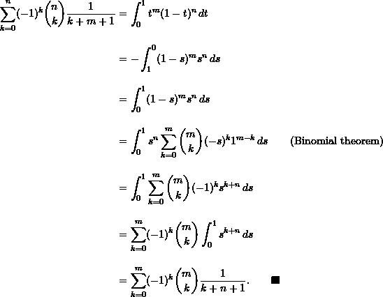 \begin{align*}  \sum_{k=0}^n (-1)^k \binom{n}{k} \frac{1}{k+m+1} &= \int_0^1 t^m (1-t)^n \, dt \\[10pt]  &= -\int_1^0 (1-s)^m s^n \, ds \\[10pt]  &= \int_0^1 (1-s)^m s^n \, ds \\[10pt]  &= \int_0^1 s^n \sum_{k=0}^m \binom{m}{k} (-s)^k 1^{m-k} \, ds &(\text{Binomial theorem})\\[10pt]  &= \int_0^1 \sum_{k=0}^m \binom{m}{k} (-1)^k s^{k+n} \, ds \\[10pt]  &= \sum_{k=0}^m (-1)^k \binom{m}{k} \int_0^1 s^{k+n} \, ds \\[10pt]  &= \sum_{k=0}^m (-1)^k \binom{m}{k} \frac{1}{k+n+1}. \qquad \blacksquare \end{align*}