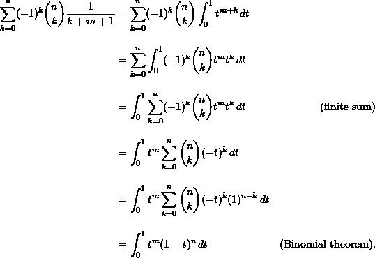 \begin{align*}  \sum_{k=0}^n (-1)^k \binom{n}{k} \frac{1}{k+m+1} &= \sum_{k=0}^n (-1)^k \binom{n}{k} \int_0^1 t^{m+k} \, dt \\[10pt]  &= \sum_{k=0}^n \int_0^1 (-1)^k \binom{n}{k} t^m t^k \, dt \\[10pt]  &= \int_0^1 \sum_{k=0}^n (-1)^k \binom{n}{k} t^m t^k \, dt &(\text{finite sum}) \\[10pt]  &= \int_0^1 t^m \sum_{k=0}^n \binom{n}{k} (-t)^k \, dt \\[10pt]  &= \int_0^1 t^m \sum_{k=0}^n \binom{n}{k} (-t)^k (1)^{n-k} \, dt \\[10pt]  &= \int_0^1 t^m (1-t)^n \, dt &(\text{Binomial theorem}). \end{align*}
