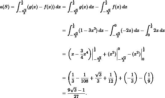 \begin{align*}   a(S) = \int_{-\frac{\sqrt{3}}{3}}^{\frac{1}{3}} (g(x) - f(x)) \, dx &= \int_{-\frac{\sqrt{3}}{3}}^{\frac{1}{3}} g(x) \, dx - \int_{-\frac{\sqrt{3}}{3}}^{\frac{1}{3}} f(x) \, dx \  &\phantom{=} \  &= \int_{-\frac{\sqrt{3}}{3}}^{\frac{1}{3}} (1 - 3x^3) \, dx - \int_{-\frac{\sqrt{3}}{3}}^0 (-2x) \, dx - \int_0^{\frac{1}{3}} 2x \, dx \  & \phantom{=} \  &= \left. \left( x - \frac{3}{4}x^4 \right) \right|_{-\frac{\sqrt{3}}{3}}^{\frac{1}{3}} + (x^2) \biggr \rvert_{-\frac{\sqrt{3}}{3}}^0 - (x^2) \biggr \rvert_0^{\frac{1}{3}} \  & \phantom{=} \  &= \left( \frac{1}{3} - \frac{1}{108} + \frac{\sqrt{3}}{3} + \frac{1}{12}\right) + \left(-\frac{1}{3}\right) - \left( \frac{1}{9} \right) \  &= \frac{9\sqrt{3} - 1}{27}. \end{align*}