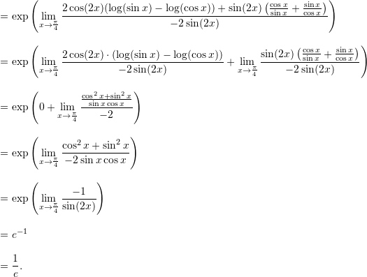 \begin{align*}  &= \exp \left( \lim_{x \to \frac{\pi}{4}} \frac{ 2 \cos (2x) (\log (\sin x) - \log (\cos x)) + \sin (2x) \left( \frac{\cos x}{\sin x} + \frac{\sin x}{\cos x}\right)}{-2 \sin (2x)} \right) \\[9pt]  &= \exp \left( \lim_{x \to \frac{\pi}{4}} \frac{ 2 \cos (2x) \cdot (\log(\sin x) - \log(\cos x))}{-2 \sin (2x)} + \lim_{x \to \frac{\pi}{4}} \frac{ \sin (2x) \left( \frac{\cos x}{\sin x} + \frac{\sin x}{\cos x} \right)}{-2 \sin (2x)}\right) \\[9pt]  &= \exp \left( 0 + \lim_{x \to \frac{\pi}{4}} \frac{\frac{\cos^2 x + \sin^2 x}{\sin x \cos x}}{-2} \right) \\[9pt]  &= \exp \left( \lim_{x \to \frac{\pi}{4}} \frac{\cos^2 x + \sin^2 x}{-2 \sin x \cos x} \right) \\[9pt]  &= \exp \left( \lim_{x \to \frac{\pi}{4}} \frac{-1}{\sin (2x)} \right) \\[9pt]  &= e^{-1} \\[9pt]  &= \frac{1}{e}. \end{align*}