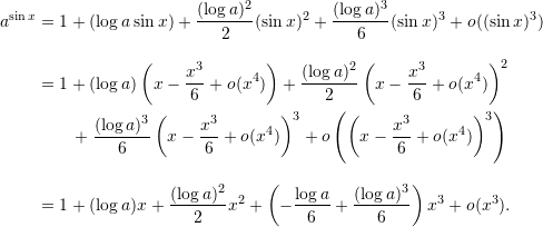 \begin{align*}  a^{\sin x} &= 1 + (\log a \sin x) + \frac{(\log a)^2}{2} (\sin x)^2 + \frac{(\log a)^3}{6} (\sin x)^3 + o((\sin x)^3) \\[9pt]  &= 1 + (\log a) \left( x - \frac{x^3}{6} + o(x^4) \right) + \frac{(\log a)^2}{2} \left( x - \frac{x^3}{6} + o(x^4) \right)^2 \\  & \qquad + \frac{(\log a)^3}{6} \left( x - \frac{x^3}{6} + o(x^4) \right)^3 + o\left( \left( x - \frac{x^3}{6} + o(x^4) \right)^3 \right) \\[9pt]  &= 1 + (\log a) x + \frac{(\log a)^2}{2} x^2 + \left( -\frac{\log a}{6} + \frac{(\log a)^3}{6} \right) x^3 + o(x^3). \end{align*}