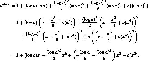 \begin{align*}  a^{\sin x} &= 1 + (\log a \sin x) + \frac{(\log a)^2}{2} (\sin x)^2 + \frac{(\log a)^3}{6} (\sin x)^3 + o((\sin x)^3) \\[9pt]  &= 1 + (\log a) \left( x - \frac{x^3}{6} + o(x^4) \right) + \frac{(\log a)^2}{2} \left( x - \frac{x^3}{6} + o(x^4) \right)^2 \\  & \qquad + \frac{(\log a)^3}{6} \left( x - \frac{x^3}{6} + o(x^4) \right)^3 + o\left( \left( x - \frac{x^3}{6} + o(x^4) \right)^3 \right) \\[9pt]  &= 1 + (\log a) x + \frac{(\log a)^2}{2} x^2 + \left( -\frac{\log a}{6} + \frac{(\log a)^3}{6} \right) x^3 + o(x^3). \end{align*}