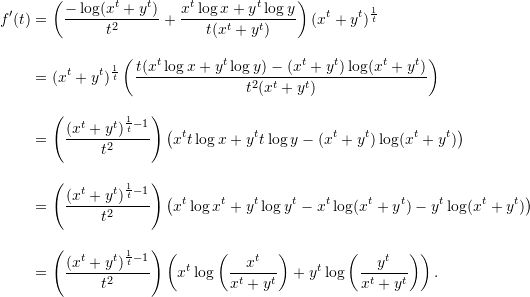 \begin{align*}  f'(t) &= \left( \frac{-\log(x^t+y^t)}{t^2} + \frac{x^t \log x + y^t \log y}{t(x^t+y^t)}  \right) (x^t+y^t)^{\frac{1}{t}} \\[10pt]  &= (x^t + y^t)^{\frac{1}{t}} \left( \frac{t(x^t \log x + y^t \log y) - (x^t+y^t)\log(x^t+y^t)}{t^2 (x^t+y^t)} \right) \\[10pt]  &= \left( \frac{(x^t+y^t)^{\frac{1}{t} - 1}}{t^2} \right) \left( x^t t \log x + y^t t \log y - (x^t + y^t)\log(x^t+y^t) \right) \\[10pt]  &= \left( \frac{(x^t+y^t)^{\frac{1}{t}-1}}{t^2} \right) \left( x^t \log x^t + y^t \log y^t - x^t \log (x^t+y^t) - y^t \log (x^t+y^t) \right) \\[10pt]  &= \left( \frac{(x^t+y^t)^{\frac{1}{t} - 1}}{t^2} \right) \left( x^t \log \left(\frac{x^t}{x^t+y^t}\right) + y^t \log \left( \frac{y^t}{x^t+y^t} \right) \right). \end{align*}