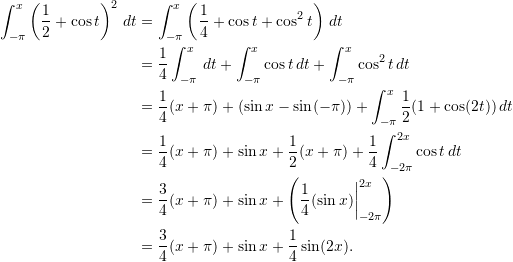 \begin{align*}  \int_{-\pi}^x \left( \frac{1}{2} + \cos t \right)^2 \, dt &= \int_{-\pi}^x \left( \frac{1}{4} + \cos t + \cos^2 t \right) \, dt \\   &= \frac{1}{4} \int_{-\pi}^x \, dt  + \int_{-\pi}^x \cos t \, dt + \int_{-\pi}^x \cos^2 t \, dt \\  &= \frac{1}{4} (x + \pi) + (\sin x - \sin (-\pi)) + \int_{-\pi}^x \frac{1}{2}(1 + \cos (2t)) \, dt \\  &= \frac{1}{4} (x + \pi) + \sin x + \frac{1}{2} (x + \pi) + \frac{1}{4} \int_{-2 \pi}^{2x} \cos t \, dt \\  &= \frac{3}{4} (x+ \pi) + \sin x + \left(\frac{1}{4} (\sin x) \biggr \rvert_{-2 \pi}^{2x}\right) \\  &= \frac{3}{4} (x + \pi) + \sin x + \frac{1}{4} \sin (2x). \end{align*}