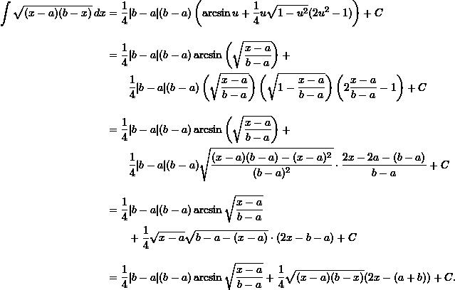 \begin{align*}  \int \sqrt{(x-a)(b-x)} \, dx &= \frac{1}{4}|b-a|(b-a) \left(\arcsin u + \frac{1}{4} u \sqrt{1-u^2} (2u^2 - 1)\right) + C\\[10pt]  &= \frac{1}{4} |b-a|(b-a) \arcsin \left( \sqrt{\frac{x-a}{b-a}} \right) + \\  &\qquad \frac{1}{4} |b-a|(b-a) \left( \sqrt{\frac{x-a}{b-a}} \right) \left(\sqrt{ 1 - \frac{x-a}{b-a} } \right) \left( 2 \frac{x-a}{b-a} - 1 \right) + C \\[10pt]  &= \frac{1}{4} |b-a|(b-a) \arcsin \left( \sqrt{\frac{x-a}{b-a}} \right) + \\  &\qquad \frac{1}{4} |b-a|(b-a) \sqrt{ \frac{(x-a)(b-a) - (x-a)^2}{(b-a)^2} } \cdot \frac{2x-2a-(b-a)}{b-a}+ C \\[10pt]  &= \frac{1}{4}|b-a|(b-a) \arcsin \sqrt{ \frac{x-a}{b-a}} \\  & \qquad  + \frac{1}{4} \sqrt{x-a} \sqrt{b-a - (x-a)} \cdot (2x - b - a) + C \\[10pt]  &= \frac{1}{4}|b-a|(b-a) \arcsin \sqrt{\frac{x-a}{b-a}} + \frac{1}{4} \sqrt{(x-a)(b-x)} (2x - (a+b))  + C. \end{align*}
