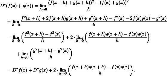 \begin{align*}  D^* &(f(x) + g(x)) = \lim_{h \to 0} \frac{(f(x+h) + g(x+h))^2 - (f(x) + g(x))^2}{h} \\[8pt]  &= \lim_{h \to 0} \frac{f^2(x+h) + 2f(x+h)g(x+h) + g^2 (x+h) - f^2(x) - 2f(x)g(x) - g^2(x)}{h} \\[8pt]  &= \lim_{h \to 0} \left( \frac{f^2(x+h) - f^2(x)}{h} \right) + 2 \cdot \lim_{h \to 0} \left( \frac{f(x+h)g(x+h) - f(x)g(x)}{h} \right) \\[8pt]  &\qquad + \lim_{h \to 0} \left( \frac{g^2(x+h) - g^2(x)}{h} \right) \\[8pt]  &= D^* f(x) + D^* g(x) + 2 \cdot \lim_{h \to 0} \left( \frac{f(x+h)g(x+h) - f(x)g(x)}{h} \right). \end{align*}