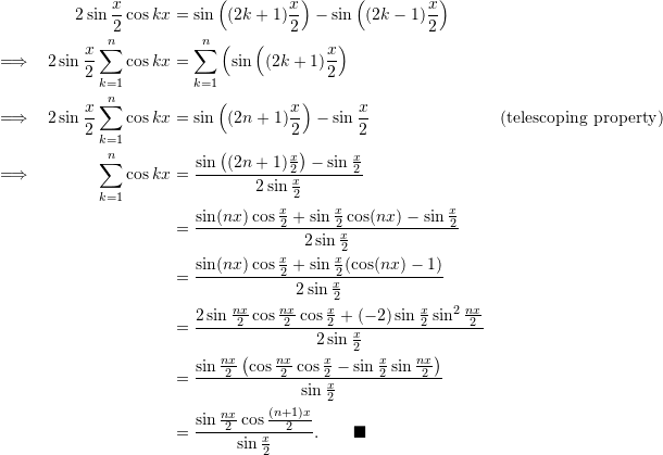 \begin{align*}    &&2 \sin \frac{x}{2} \cos kx &= \sin \left( (2k+1) \frac{x}{2} \right) - \sin \left( (2k-1) \frac{x}{2} \right) \\ \implies && 2 \sin \frac{x}{2} \sum_{k=1}^n \cos kx &= \sum_{k=1}^n \left( \sin \left( (2k+1) \frac{x}{2} \right) \\ \implies && 2 \sin \frac{x}{2} \sum_{k=1}^n \cos kx &= \sin \left( (2n+1) \frac{x}{2} \right) - \sin \frac{x}{2} & (\text{telescoping property}) \\ \implies && \sum_{k=1}^n \cos kx &= \frac{\sin \left((2n+1)\frac{x}{2} \right) - \sin \frac{x}{2}}{2 \sin \frac{x}{2}} \\  &&&= \frac{\sin (nx) \cos \frac{x}{2} + \sin \frac{x}{2} \cos (nx) - \sin \frac{x}{2} }{2 \sin \frac{x}{2} } \\  &&&= \frac{ \sin (nx) \cos \frac{x}{2} + \sin \frac{x}{2} (\cos (nx)- 1)}{ 2 \sin \frac{x}{2} } \\  &&&= \frac{2 \sin \frac{nx}{2} \cos \frac{nx}{2} \cos \frac{x}{2} + (-2) \sin \frac{x}{2} \sin^2 \frac{nx}{2}}{ 2 \sin \frac{x}{2}} \\  &&&= \frac{\sin \frac{nx}{2} \left( \cos \frac{nx}{2} \cos \frac{x}{2} - \sin \frac{x}{2} \sin \frac{nx}{2} \right)}{ \sin \frac{x}{2} } \\  &&&= \frac{\sin \frac{nx}{2} \cos \frac{(n+1)x}{2}}{\sin \frac{x}{2}}. \qquad \blacksquare \end{align*}