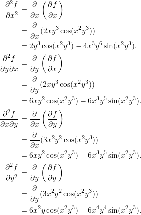 \begin{align*}  \frac{\partial^2 f}{\partial x^2} &= \frac{\partial}{\partial x} \left( \frac{\partial f}{\partial x} \right) \\   &= \frac{\partial}{\partial x} (2xy^3 \cos (x^2 y^3))  \\  &= 2y^3 \cos (x^2 y^3) - 4x^3y^6 \sin (x^2 y^3). \\  \frac{\partial^2 f}{\partial y \partial x} &= \frac{\partial}{\partial y} \left( \frac{\partial f}{\partial x} \right) \\  &= \frac{\partial}{\partial y} (2xy^3 \cos (x^2 y^3)) \\  &= 6xy^2 \cos (x^2 y^3) - 6x^3 y^5 \sin (x^2 y^3).\\  \frac{\partial^2 f}{\partial x \partial y} &= \frac{\partial}{\partial x} \left( \frac{\partial f}{\partial y} \right) \\  &= \frac{\partial}{\partial x} (3x^2 y^2 \cos (x^2 y^3)) \\  &= 6xy^2 \cos (x^2 y^3) - 6x^3 y^5 \sin (x^2 y^3).\\  \frac{\partial^2 f}{\partial y^2} &= \frac{\partial}{\partial y} \left( \frac{\partial f}{\partial y} \right) \\  &= \frac{\partial}{\partial y} (3x^2 y^2 \cos (x^2 y^3)) \\  &= 6x^2 y \cos (x^2 y^3) - 6x^4 y^4 \sin (x^2 y^3). \end{align*}