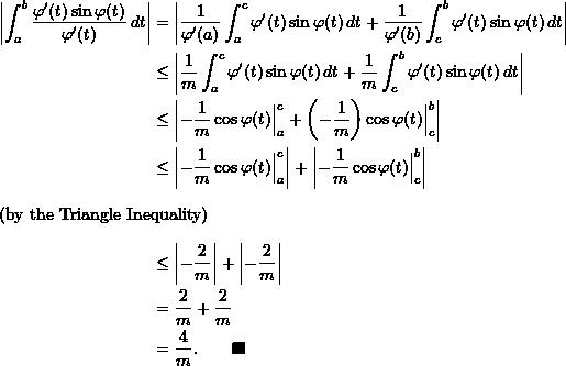 \begin{align*}  \left| \int_a^b \frac{\varphi'(t) \sin \varphi(t)}{\varphi'(t)} \, dt \right| &= \left| \frac{1}{\varphi'(a)} \int_a^c \varphi'(t) \sin \varphi(t) \, dt + \frac{1}{\varphi'(b)} \int_c^b \varphi'(t) \sin \varphi(t) \, dt \right| \\  &\leq \left| \frac{1}{m} \int_a^c \varphi'(t) \sin \varphi(t) \, dt + \frac{1}{m} \int_c^b \varphi'(t) \sin \varphi(t) \, dt \right| \\  &\leq \left| -\frac{1}{m} \cos \varphi(t) \Big \rvert_a^c + \left(-\frac{1}{m} \right) \cos \varphi(t) \Big \rvert_c^b \right| \\  & \leq \left| -\frac{1}{m} \cos \varphi(t) \Big \rvert_a^c \right| + \left| -\frac{1}{m} \cos \varphi(t) \Big \rvert_c^b \right|  \\ \intertext{(by the Triangle Inequality)}  &\leq \left| -\frac{2}{m} \right| + \left| -\frac{2}{m} \right| \\  & = \frac{2}{m} + \frac{2}{m} \\  &= \frac{4}{m}. \qquad \blacksquare \end{align*}