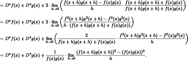 \begin{align*}  &= D^* f(x) + D^* g(x) + 2 \cdot \lim_{h \to 0} \left( \frac{f(x+h)g(x+h) - f(x)g(x)}{h} \cdot \frac{f(x+h)g(x+h) + f(x)g(x)}{f(x+h)g(x+h) + f(x)g(x)} \right) \\[9pt]  &= D^* f(x) + D^* g(x) + 2 \cdot \lim_{h \to 0} \left( \frac{f^2(x+h)g^2(x+h) - f^2(x) g^2(x)}{h \cdot (f(x+h)g(x+h) + f(x)g(x))} \right) \\[9pt]  &= D^* f(x) + D^* g(x) + \lim_{h \to 0} \left( \frac{2}{f(x+h)g(x+h) + f(x)g(x)} \cdot \frac{f^2(x+h)g^2(x+h) - f^2(x)g^2(x)}{h} \right) \\[9pt]  &= D^* f(x) + D^* g(x) + \frac{1}{f(x)g(x)} \cdot \lim_{h \to 0} \frac{(f(x+h)g(x+h))^2 - (f(x)g(x))^2}{h}. \end{align*}