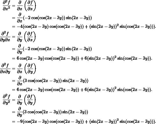 \begin{align*}  \frac{\partial^2 f}{\partial x^2} &= \frac{\partial}{\partial x} \left( \frac{\partial f}{\partial x} \right) \\   &= \frac{\partial}{\partial x} (-2 \cos (\cos (2x-3y)) \sin (2x-3y))  \\  &= -4(\cos(2x-3y) \cos (\cos (2x-3y)) + (\sin (2x-3y))^2 \sin (\cos (2x-3y))). \\  \frac{\partial^2 f}{\partial y \partial x} &= \frac{\partial}{\partial y} \left( \frac{\partial f}{\partial x} \right) \\  &= \frac{\partial}{\partial y} (-2 \cos (\cos (2x-3y)) \sin (2x-3y)) \\  &= 6\cos (2x-3y) \cos (\cos (2x-3y)) + 6 (\sin (2x-3y))^2 \sin (\cos (2x-3y)).\\  \frac{\partial^2 f}{\partial x \partial y} &= \frac{\partial}{\partial x} \left( \frac{\partial f}{\partial y} \right) \\  &= \frac{\partial}{\partial x} (3 \cos (\cos (2x-3y)) \sin (2x-3y)) \\  &= 6 \cos (2x-3y) \cos (\cos (2x-3y)) + 6(\sin (2x-3y))^2 \sin (\cos (2x-3y)).\\  \frac{\partial^2 f}{\partial y^2} &= \frac{\partial}{\partial y} \left( \frac{\partial f}{\partial y} \right) \\  &= \frac{\partial}{\partial y} (3 \cos (\cos (2x-3y)) \sin (2x-3y)) \\  &= -9(\cos(2x-3y)\cos(\cos (2x-3y)) + (\sin (2x-3y))^2 \sin (\cos (2x-3y))). \end{align*}