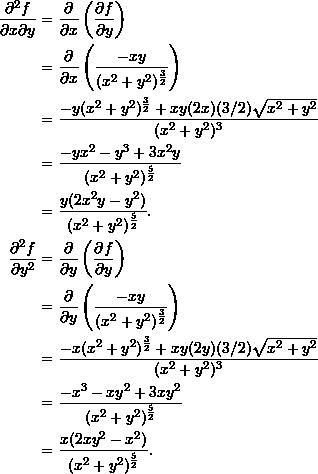 \begin{align*}  \frac{\partial^2 f}{\partial x \partial y} &= \frac{\partial}{\partial x} \left( \frac{\partial f}{\partial y} \right) \\  &= \frac{\partial}{\partial x} \left( \frac{-xy}{(x^2+y^2)^{\frac{3}{2}}} \right) \\  &= \frac{-y(x^2+y^2)^{\frac{3}{2}} + xy(2x)(3/2)\sqrt{x^2+y^2}}{(x^2+y^2)^3} \\  &= \frac{-yx^2 - y^3 + 3x^2y}{(x^2+y^2)^{\frac{5}{2}}} \\  &= \frac{y (2x^2 y - y^2)}{(x^2+y^2)^{\frac{5}{2}}}.\\  \frac{\partial^2 f}{\partial y^2} &= \frac{\partial}{\partial y} \left( \frac{\partial f}{\partial y} \right) \\  &= \frac{\partial}{\partial y} \left(\frac{-xy}{(x^2+y^2)^{\frac{3}{2}}}\right) \\  &= \frac{-x(x^2+y^2)^{\frac{3}{2}} + xy(2y)(3/2) \sqrt{x^2+y^2}}{(x^2+y^2)^3}\\  &= \frac{-x^3 -xy^2 + 3xy^2}{(x^2+y^2)^{\frac{5}{2}}} \\  &= \frac{x (2xy^2 - x^2)}{(x^2+y^2)^{\frac{5}{2}}}. \end{align*}