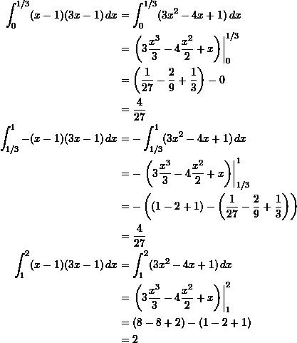 \begin{align*}  \int_0^{1/3} (x-1)(3x-1) \, dx &= \int_0^{1/3} (3x^2 - 4x + 1) \, dx \\  &= \left. \left( 3 \frac{x^3}{3} - 4 \frac{x^2}{2} + x \right) \right|_0^{1/3} \\  &= \left( \frac{1}{27} - \frac{2}{9} + \frac{1}{3} \right) - 0 \\  &= \frac{4}{27} \\ \int_{1/3}^1 -(x-1)(3x-1) \, dx &= -\int_{1/3}^1 (3x^2 - 4x + 1) \, dx \\  &= - \left. \left( 3 \frac{x^3}{3} - 4 \frac{x^2}{2} + x \right) \right|_{1/3}^1 \\  &= - \left( (1-2 + 1) - \left(\frac{1}{27} - \frac{2}{9} + \frac{1}{3} \right) \right) \\  &= \frac{4}{27} \\ \int_1^2 (x-1)(3x-1) \, dx &= \int_1^2 (3x^2 - 4x + 1) \, dx \\  &= \left. \left( 3 \frac{x^3}{3} - 4 \frac{x^2}{2} + x \right) \right|_1^2 \\  &= (8 - 8 + 2) - (1 - 2 + 1) \\  &= 2 \end{align*}