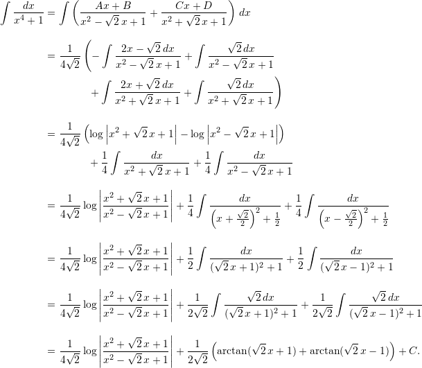 \begin{align*}  \int \frac{dx}{x^4+1} &= \int \left( \frac{Ax+B}{x^2-\sqrt{2} \, x +1} + \frac{Cx+D}{x^2+\sqrt{2}\,x+1} \right) \, dx \[10pt]  &= \frac{1}{4\sqrt{2}} \left(- \int \frac{2x-\sqrt{2} \, dx}{x^2-\sqrt{2} \, x +1} + \int \frac{\sqrt{2} \, dx}{x^2-\sqrt{2}\, x+1} \right. \ &\qquad \qquad \left.+ \int \frac{2x+\sqrt{2} \, dx}{x^2+\sqrt{2} \, x + 1} + \int \frac{\sqrt{2} \, dx}{x^2+\sqrt{2} \, x + 1}\right)\[10pt]  &= \frac{1}{4\sqrt{2}} \left( \log \left| x^2 + \sqrt{2} \, x + 1\right| - \log \left| x^2 - \sqrt{2} \, x + 1 \right| \right) \  & \qquad \qquad  + \frac{1}{4} \int \frac{dx}{x^2+\sqrt{2} \, x + 1} + \frac{1}{4} \int \frac{dx}{x^2 -\sqrt{2} \, x + 1} \[10pt]  &= \frac{1}{4\sqrt{2}} \log \left| \frac{x^2+\sqrt{2} \, x+1}{x^2-\sqrt{2} \, x +1} \right| + \frac{1}{4} \int \frac{dx}{\left(x+\frac{\sqrt{2}}{2}\right)^2 + \frac{1}{2}} + \frac{1}{4} \int \frac{dx}{\left(x-\frac{\sqrt{2}}{2}\right)^2+\frac{1}{2}} \[10pt]  &= \frac{1}{4\sqrt{2}} \log \left| \frac{x^2+\sqrt{2} \, x+1}{x^2-\sqrt{2} \, x +1} \right| + \frac{1}{2} \int \frac{dx}{(\sqrt{2}\, x+1)^2 +1} + \frac{1}{2} \int \frac{dx}{(\sqrt{2}\, x -1)^2 +1} \[10pt]  &= \frac{1}{4\sqrt{2}} \log \left| \frac{x^2+\sqrt{2} \, x+1}{x^2-\sqrt{2} \, x +1} \right| + \frac{1}{2\sqrt{2}} \int \frac{\sqrt{2} \, dx}{(\sqrt{2} \, x + 1)^2 + 1} + \frac{1}{2 \sqrt{2}} \int \frac{\sqrt{2} \, dx}{(\sqrt{2} \, x - 1)^2 + 1} \[10pt]  &= \frac{1}{4\sqrt{2}} \log \left| \frac{x^2+\sqrt{2} \, x+1}{x^2-\sqrt{2} \, x +1} \right| + \frac{1}{2 \sqrt{2}} \left( \arctan (\sqrt{2} \, x + 1) + \arctan (\sqrt{2} \, x - 1) \right) + C. \end{align*}