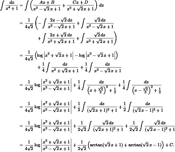 \begin{align*}  \int \frac{dx}{x^4+1} &= \int \left( \frac{Ax+B}{x^2-\sqrt{2} \, x +1} + \frac{Cx+D}{x^2+\sqrt{2}\,x+1} \right) \, dx \[10pt]  &= \frac{1}{4\sqrt{2}} \left(- \int \frac{2x-\sqrt{2} \, dx}{x^2-\sqrt{2} \, x +1} + \int \frac{\sqrt{2} \, dx}{x^2-\sqrt{2}\, x+1} \right. \ &\qquad \qquad \left.+ \int \frac{2x+\sqrt{2} \, dx}{x^2+\sqrt{2} \, x + 1} + \int \frac{\sqrt{2} \, dx}{x^2+\sqrt{2} \, x + 1}\right)\[10pt]  &= \frac{1}{4\sqrt{2}} \left( \log \left| x^2 + \sqrt{2} \, x + 1\right| - \log \left| x^2 - \sqrt{2} \, x + 1 \right| \right) \  & \qquad \qquad  + \frac{1}{4} \int \frac{dx}{x^2+\sqrt{2} \, x + 1} + \frac{1}{4} \int \frac{dx}{x^2 -\sqrt{2} \, x + 1} \[10pt]  &= \frac{1}{4\sqrt{2}} \log \left| \frac{x^2+\sqrt{2} \, x+1}{x^2-\sqrt{2} \, x +1} \right| + \frac{1}{4} \int \frac{dx}{\left(x+\frac{\sqrt{2}}{2}\right)^2 + \frac{1}{2}} + \frac{1}{4} \int \frac{dx}{\left(x-\frac{\sqrt{2}}{2}\right)^2+\frac{1}{2}} \[10pt]  &= \frac{1}{4\sqrt{2}} \log \left| \frac{x^2+\sqrt{2} \, x+1}{x^2-\sqrt{2} \, x +1} \right| + \frac{1}{2} \int \frac{dx}{(\sqrt{2}\, x+1)^2 +1} + \frac{1}{2} \int \frac{dx}{(\sqrt{2}\, x -1)^2 +1} \[10pt]  &= \frac{1}{4\sqrt{2}} \log \left| \frac{x^2+\sqrt{2} \, x+1}{x^2-\sqrt{2} \, x +1} \right| + \frac{1}{2\sqrt{2}} \int \frac{\sqrt{2} \, dx}{(\sqrt{2} \, x + 1)^2 + 1} + \frac{1}{2 \sqrt{2}} \int \frac{\sqrt{2} \, dx}{(\sqrt{2} \, x - 1)^2 + 1} \[10pt]  &= \frac{1}{4\sqrt{2}} \log \left| \frac{x^2+\sqrt{2} \, x+1}{x^2-\sqrt{2} \, x +1} \right| + \frac{1}{2 \sqrt{2}} \left( \arctan (\sqrt{2} \, x + 1) + \arctan (\sqrt{2} \, x - 1) \right) + C. \end{align*}