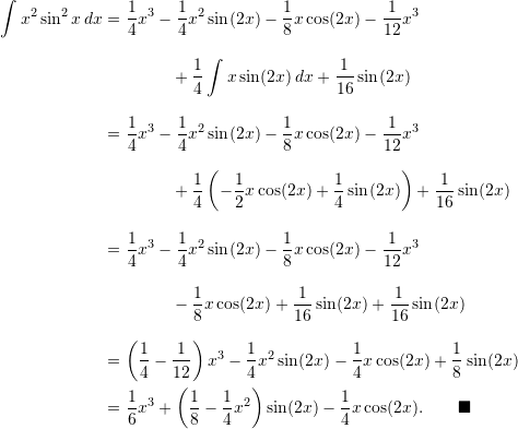 \begin{align*}  \int x^2 \sin^2 x \, dx &= \frac{1}{4} x^3 - \frac{1}{4} x^2 \sin (2x) - \frac{1}{8} x \cos (2x) - \frac{1}{12}x^3 \\[9pt]  & \qquad \qquad +\frac{1}{4} \int x \sin (2x) \, dx + \frac{1}{16} \sin (2x) \\[9pt]  &= \frac{1}{4} x^3 - \frac{1}{4} x^2 \sin (2x) - \frac{1}{8} x \cos (2x) - \frac{1}{12} x^3\\[9pt]  & \qquad \qquad +\frac{1}{4} \left( -\frac{1}{2} x \cos (2x) + \frac{1}{4} \sin (2x) \right) + \frac{1}{16} \sin (2x)\\[9pt]  &= \frac{1}{4} x^3 - \frac{1}{4} x^2 \sin (2x) - \frac{1}{8} x \cos (2x) - \frac{1}{12} x^3\\[9pt]  & \qquad \qquad - \frac{1}{8} x \cos (2x) + \frac{1}{16} \sin (2x) + \frac{1}{16} \sin (2x) \\[9pt]  &= \left( \frac{1}{4} - \frac{1}{12} \right) x^3 - \frac{1}{4}x^2 \sin (2x) - \frac{1}{4} x \cos (2x) + \frac{1}{8} \sin (2x) \\  &= \frac{1}{6} x^3 + \left( \frac{1}{8} - \frac{1}{4}x^2 \right) \sin (2x) - \frac{1}{4} x \cos (2x). \qquad \blacksquare \end{align*}