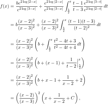 \begin{align*}  f(x) &= \frac{b e^{2 \log |2-x|}}{e^{2 \log|3-x|}} + \frac{e^{2 \log |2-x|}}{e^{2 \log |3-x|}} \int_{\frac{5}{2}}^x \frac{t-1}{t-3} \frac{e^{2 \log |3-t|}}{e^{2 \log |2-t|}} \, dt \\[9pt]  &= b \frac{(x-2)^2}{(x-3)^2} + \frac{(x-2)^2}{(x-3)^2} \int_{\frac{5}{2}}^x \frac{(t-1)(t-3)}{(t-2)^2} \, dt \\[9pt]  &= \frac{(x-2)^2}{(x-3)^2} \left( b + \int_{\frac{5}{2}}^x \frac{t^2 - 4t + 3}{t^2 - 4t + 4} \, dt \right) \\[9pt]  &= \frac{(x-2)^2}{(x-3)^2} \left( b + (x - 1) + \frac{1}{t-2}\Bigr \rvert_{\frac{5}{2}}^x \right) \\[9pt]  &= \frac{(x-2)^2}{(x-3)^2} \left( b + x - 1 + \frac{1}{x-2} + 2 \right) \\[9pt]  &= \left(\frac{(x-2)}{(x-3)}\right)^2 \left( x + \frac{1}{x-2} + C \right), \end{align*}