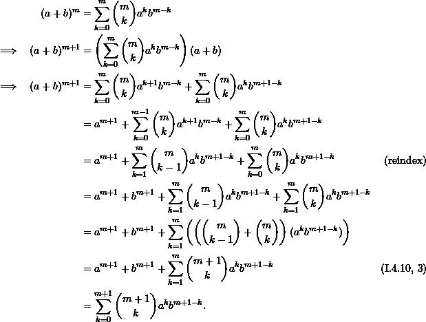 \begin{align*}  &&(a+b)^m &= \sum_{k=0}^m \binom{m}{k} a^k b^{m-k} \\ &\implies & (a+b)^{m+1} &= \left(\sum_{k=0}^m \binom{m}{k} a^k b^{m-k} \right) (a+b) \\ &\implies & (a+b)^{m+1} &= \sum_{k=0}^m \binom{m}{k} a^{k+1} b^{m-k} + \sum_{k=0}^m \binom{m}{k} a^k b^{m+1-k}\\ &&&= a^{m+1} + \sum_{k=0}^{m-1} \binom{m}{k} a^{k+1} b^{m-k} + \sum_{k=0}^m \binom{m}{k} a^k b^{m+1-k} \\ &&&= a^{m+1} + \sum_{k=1}^m \binom{m}{k-1} a^{k} b^{m+1-k} + \sum_{k=0}^m \binom{m}{k} a^k b^{m+1-k} & (\text{reindex})\\ &&&= a^{m+1} + b^{m+1} + \sum_{k=1}^m \binom{m}{k-1} a^{k} b^{m+1-k} + \sum_{k=1}^m \binom{m}{k} a^k b^{m+1-k} \\ &&&= a^{m+1} + b^{m+1} + \sum_{k=1}^m \left( \left( \binom{m}{k-1} + \binom{m}{k} \right) (a^k b^{m+1-k}) \right) \\ &&&= a^{m+1} + b^{m+1} + \sum_{k=1}^m \binom{m+1}{k} a^k b^{m+1-k} & (\text{I.4.10, #3}) \\ &&&= \sum_{k=0}^{m+1} \binom{m+1}{k} a^k b^{m+1-k}. \end{align*}