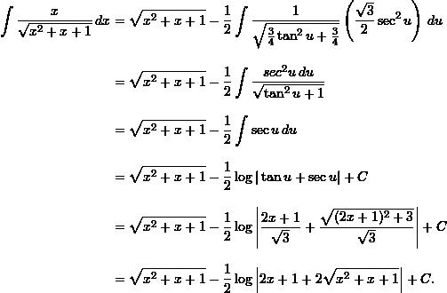 \begin{align*}  \int \frac{x}{\sqrt{x^2+x+1}} \, dx &= \sqrt{x^2+x+1} - \frac{1}{2} \int \frac{1}{\sqrt{\frac{3}{4} \tan^2 u + \frac{3}{4}}} \left( \frac{\sqrt{3}}{2} \sec^2 u \right) \, du \[9pt]  &= \sqrt{x^2+x+1} - \frac{1}{2} \int \frac{sec^2 u \, du}{\sqrt{\tan^2 u + 1}} \[9pt]  &= \sqrt{x^2+x+1} - \frac{1}{2} \int \sec u \, du \[9pt]  &= \sqrt{x^2+x+1} - \frac{1}{2} \log | \tan u + \sec u | + C \[9pt]  &= \sqrt{x^2+x+1} - \frac{1}{2} \log \left| \frac{2x+1}{\sqrt{3}} + \frac{\sqrt{(2x+1)^2 + 3}}{\sqrt{3}} \right| + C \[9pt]  &= \sqrt{x^2+x+1} - \frac{1}{2} \log \left| 2x + 1 + 2 \sqrt{x^2+x+1} \right| + C. \end{align*}