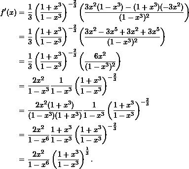 \begin{align*}  f'(x) &= \frac{1}{3} \left( \frac{1+x^3}{1-x^3} \right)^{-\frac{2}{3}} \left( \frac{3x^2(1-x^3) - (1+x^3)(-3x^2)}{(1-x^3)^2} \right) \\  &= \frac{1}{3} \left( \frac{1+x^3}{1-x^3} \right)^{-\frac{2}{3}} \left( \frac{3x^2 - 3x^5 + 3x^2 + 3x^5}{(1-x^3)^2} \right) \\  &= \frac{1}{3} \left( \frac{1+x^3}{1-x^3} \right)^{-\frac{2}{3}} \left( \frac{6x^2}{(1-x^3)^2} \right) \\  &= \frac{2x^2}{1-x^3} \frac{1}{1-x^3} \left( \frac{1+x^3}{1-x^3} \right)^{-\frac{2}{3}} \\  &= \frac{2x^2 (1+x^3)}{(1-x^3)(1+x^3)} \frac{1}{1-x^3} \left( \frac{1+x^3}{1-x^3} \right)^{-\frac{2}{3}} \\  &= \frac{2x^2}{1-x^6} \frac{1+x^3}{1-x^3} \left( \frac{1 + x^3}{1-x^3} \right)^{-\frac{2}{3}} \\  &= \frac{2x^2}{1-x^6} \left( \frac{1+x^3}{1-x^3} \right)^{\frac{1}{3}}. \end{align*}