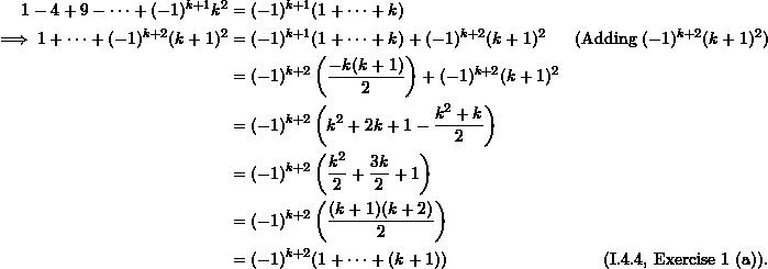 \begin{align*}  1-4+9- \cdots + (-1)^{k+1}k^2 &= (-1)^{k+1} (1+ \cdots +k) \\  \implies 1 + \cdots + (-1)^{k+2}(k+1)^2 &= (-1)^{k+1} (1+ \cdots + k) + (-1)^{k+2}(k+1)^2 &(\text{Adding } (-1)^{k+2}(k+1)^2) \\  &= (-1)^{k+2} \left(\frac{-k(k+1)}{2} \right) + (-1)^{k+2} (k+1)^2 \\  &= (-1)^{k+2} \left( k^2 + 2k +1 - \frac{k^2 + k}{2} \right) \\  &= (-1)^{k+2} \left( \frac{k^2}{2} + \frac{3k}{2} + 1 \right) \\  &= (-1)^{k+2} \left( \frac{(k+1)(k+2)}{2} \right) \\   &= (-1)^{k+2} (1+ \cdots + (k+1)) & (\text{I.4.4, Exercise #1 (a)}). \end{align*}