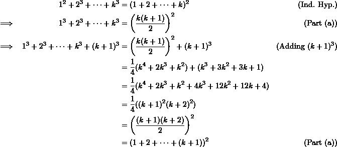 \begin{align*}  && 1^2 + 2^3 + \cdots + k^3 &= (1+2 + \cdots + k)^2 & (\text{Ind. Hyp.}) \\  \implies && 1^3 + 2^3 + \cdots + k^3 &= \left (\frac{k(k+1)}{2} \right)^2 & (\text{Part (a)})\\  \implies && 1^3 + 2^3 + \cdots + k^3 + (k+1)^3 &= \left( \frac{k(k+1)}{2}\right)^2 + (k+1)^3 & (\text{Adding } (k+1)^3)\\  &&& = \frac{1}{4} (k^4 + 2k^3 + k^2) + (k^3 + 3k^2 + 3k + 1) \\  &&& = \frac{1}{4} (k^4 + 2k^3 + k^2 + 4k^3 + 12k^2 + 12k + 4) \\  &&& = \frac{1}{4} ((k+1)^2(k+2)^2) \\  &&& = \left( \frac{(k+1)(k+2)}{2} \right)^2 \\  &&& = (1 + 2 + \cdots + (k+1))^2 & (\text{Part (a)}) \end{align*}