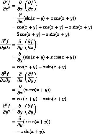 \begin{align*}  \frac{\partial^2 f}{\partial x^2} &= \frac{\partial}{\partial x} \left( \frac{\partial f}{\partial x} \right) \\   &= \frac{\partial}{\partial x} (\sin (x+y) + x \cos (x+y)) \\  &= \cos (x+y) + \cos (x+y) - x \sin (x+y) \\  &= 2 \cos (x+y) - x \sin (x+y). \\  \frac{\partial^2 f}{\partial y \partial x} &= \frac{\partial}{\partial y} \left( \frac{\partial f}{\partial x} \right) \\  &= \frac{\partial}{\partial y} (\sin (x+y) + x \cos (x+y)) \\  &= \cos(x+y) - x \sin (x+y).\\  \frac{\partial^2 f}{\partial x \partial y} &= \frac{\partial}{\partial x} \left( \frac{\partial f}{\partial y} \right) \\  &= \frac{\partial}{\partial x} (x \cos (x+y)) \\  &= \cos (x+y) - x \sin (x+y).\\  \frac{\partial^2 f}{\partial y^2} &= \frac{\partial}{\partial y} \left( \frac{\partial f}{\partial y} \right) \\  &= \frac{\partial}{\partial y} (x \cos (x+y)) \\  &= -x \sin (x+y). \end{align*}