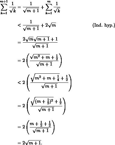 \begin{align*}  \sum_{k=1}^{m+1} \frac{1}{\sqrt{k}} &= \frac{1}{\sqrt{m+1}} + \sum_{k=1}^m \frac{1}{\sqrt{k}} \\[9pt]  &< \frac{1}{\sqrt{m+1}} + 2 \sqrt{m} &(\text{Ind. hyp.}) \\[9pt]  &= \frac{2\sqrt{m}\sqrt{m+1} + 1}{\sqrt{m+1}} \\[9pt]  &= 2 \left( \frac{\sqrt{m^2 + m} + \frac{1}{2}}{\sqrt{m+1}} \right) \\[9pt]  &< 2 \left( \frac{\sqrt{m^2+m+\frac{1}{4}} + \frac{1}{2}}{\sqrt{m+1}} \right) \\[9pt]  &= 2 \left( \frac{\sqrt{(m+\frac{1}{2})^2} + \frac{1}{2}}{\sqrt{m+1}} \right)\\[9pt]  &= 2 \left( \frac{m+\frac{1}{2}  +\frac{1}{2}}{\sqrt{m+1}} \right) \\[9pt]  &= 2 \sqrt{m+1}. \end{align*}