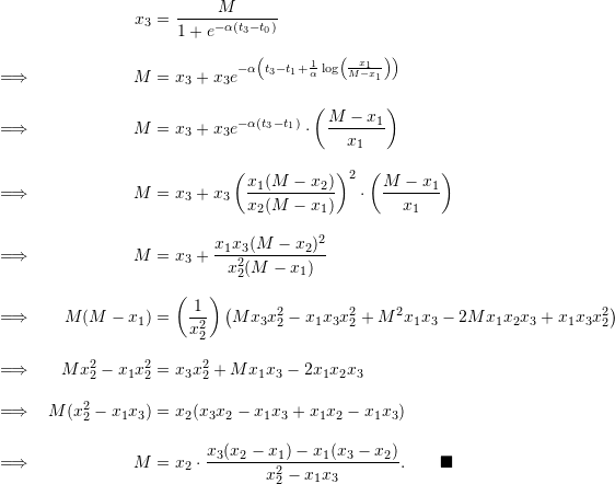 \begin{align*}  &&x_3 &= \frac{M}{1 + e^{-\alpha(t_3 - t_0)}} \\[9pt]  \implies && M &= x_3 + x_3 e^{-\alpha \left( t_3 - t_1 + \frac{1}{\alpha} \log \left( \frac{x_1}{M-x_1} \right) \right)} \\[9pt]  \implies && M &= x_3 + x_3 e^{-\alpha (t_3 -t_1)} \cdot \left( \frac{M-x_1}{x_1} \right) \\[9pt]  \implies && M &= x_3 + x_3 \left( \frac{x_1 (M-x_2)}{x_2 (M-x_1)} \right)^2 \cdot \left( \frac{M-x_1}{x_1} \right) \\[9pt]  \implies && M&= x_3 + \frac{x_1 x_3 (M-x_2)^2}{x_2^2 (M-x_1)} \\[9pt]  \implies && M (M-x_1) &= \left( \frac{1}{x_2^2} \right) \left( Mx_3 x_2^2 - x_1 x_3 x_2^2 + M^2 x_1 x_3 - 2M x_1 x_2 x_3 + x_1 x_3 x_2^2 \right) \\[9pt]  \implies && Mx_2^2 - x_1 x_2^2 &= x_3 x_2^2 + Mx_1 x_3 - 2x_1 x_2 x_3 \\[9pt]  \implies && M(x_2^2 - x_1 x_3) &= x_2 (x_3 x_2 - x_1 x_3 + x_1 x_2 - x_1 x_3) \\[9pt]  \implies && M &= x_2 \cdot \frac{x_3 (x_2 - x_1) - x_1 (x_3 - x_2)}{x_2^2 - x_1 x_3}. \qquad \blacksquare \end{align*}
