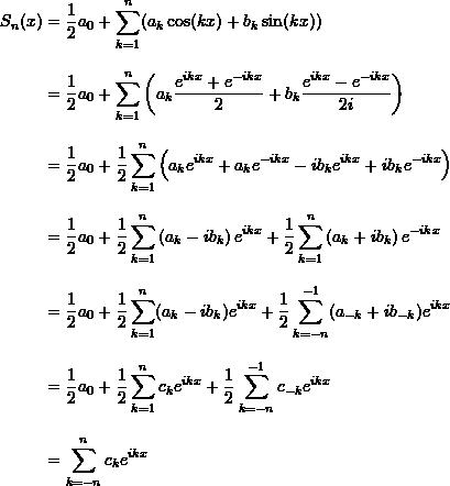 \begin{align*}  S_n (x) &= \frac{1}{2}a_0 + \sum_{k=1}^n (a_k \cos (kx) + b_k \sin (kx)) \\[9pt]  &= \frac{1}{2}a_0 + \sum_{k=1}^n \left( a_k \frac{e^{ikx} + e^{-ikx}}{2} + b_k \frac{e^{ikx} - e^{-ikx}}{2i} \right) \\[9pt]  &= \frac{1}{2}a_0 + \frac{1}{2} \sum_{k=1}^n \left( a_k e^{ikx} + a_k e^{-ikx} - ib_k e^{ikx} + i b_k e^{-ikx} \right) \\[9pt]  &= \frac{1}{2} a_0 + \frac{1}{2} \sum_{k=1}^n \left( a_k - ib_k\right)e^{ikx} + \frac{1}{2} \sum_{k=1}^n \left( a_k + ib_k \right)e^{-ikx} \\[9pt]  &= \frac{1}{2}a_0 + \frac{1}{2} \sum_{k=1}^n (a_k - i b_k )e^{ikx} + \frac{1}{2} \sum_{k=-n}^{-1} (a_{-k} + ib_{-k})e^{ikx} \\[9pt]  &= \frac{1}{2} a_0 + \frac{1}{2} \sum_{k=1}^n c_k e^{ikx} + \frac{1}{2} \sum_{k=-n}^{-1} c_{-k}e^{ikx} \\[9pt]  &= \sum_{k=-n}^n c_k e^{ikx} \end{align*}