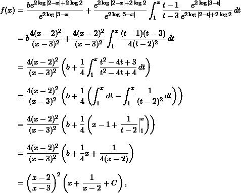 \begin{align*}  f(x) &= \frac{b e^{2 \log|2-x| + 2 \log 2}}{e^{2 \log |3-x|}} + \frac{e^{2 \log|2-x| + 2 \log 2}}{e^{2 \log|3-x|}} \int_1^x \frac{t-1}{t-3} \frac{e^{2 \log|3-t|}}{e^{2 \log |2-t| + 2 \log 2}} \, dt \\[9pt]  &= b \frac{4 (x-2)^2}{(x-3)^2} + \frac{4(x-2)^2}{(x-3)^2} \int_1^x \frac{(t-1)(t-3)}{4(t-2)^2} \, dt \\[9pt]  &= \frac{4 (x-2)^2}{(x-3)^2} \left( b + \frac{1}{4} \int_1^x \frac{t^2 - 4t + 3}{t^2 - 4t + 4} \, dt \right) \\[9pt]  &= \frac{4 (x-2)^2}{(x-3)^2} \left( b + \frac{1}{4} \left( \int_1^x \, dt - \int_1^x \frac{1}{(t-2)^2} \, dt \right) \right)\\[9pt]  &= \frac{4 (x-2)^2}{(x-3)^2} \left( b + \frac{1}{4} \left( x-1 + \frac{1}{t-2} \Bigr \rvert_1^x \right) \right)\\[9pt]  &= \frac{4(x-2)^2}{(x-3)^2} \left( b + \frac{1}{4} x + \frac{1}{4(x-2)} \right)\\[9pt]  &= \left( \frac{x-2}{x-3} \right)^2 \left( x + \frac{1}{x-2} + C \right), \end{align*}