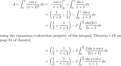 \begin{align*}  A = \int_0^{\pi} \frac{\cos x}{(x+2)^2} \, dx &= \left. -\frac{\cos x}{x+2} \right|_0^{\pi} - \int_0^{\pi} \frac{\sin x}{x+2} \, dx \  &= \left( \frac{1}{\pi+2} + \frac{1}{2} \right) - \int_0^{\pi} \frac{\sin x}{x+2} \, dx \  &= \left( \frac{1}{2} + \frac{1}{\pi+2} \right) - 2 \int_0^{\frac{\pi}{2}} \frac{\sin (2x)}{2x+2} \, dx \intertext{using the expansion/contraction property of the integral, Theorem 1.19 on page 81 of Apostol,}  &= \left( \frac{1}{2} + \frac{1}{\pi + 2} \right) - 2 \int_0^{\frac{\pi}{2}} \frac{2 \sin x \cos x}{2 (x+1)} \, dx \  &= \left( \frac{1}{2} + \frac{1}{\pi + 2} \right) - 2 \int_0^{\frac{\pi}{2}} \frac{\sin x \cos x}{x+1} \, dx. \end{align*}
