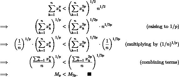 \begin{align*}  &&\sum_{k=1}^n x_k^p &< \left( \sum_{k=1}^n x_k^{2p} \right)^{1/2} n^{1/2} \\ \implies && \left( \sum_{k=1}^n x_k^p \right)^{1/p} &< \left( \sum_{k=1}^n x_k^{2p} \right)^{1/2p} \cdot n^{1/2p}  &(\text{raising to } 1/p)\\ \implies && \left (\frac{1}{n} \right)^{1/p} \cdot \left( \sum_{k=1}^n x_k^p \right)^{1/p} &< \left( \sum_{k=1}^n x_k^{2p} \right)^{1/2p} \cdot \left( \frac{1}{n} \right)^{1/2p} & (\text{multiplying by } (1/n)^{1/p})\\ \implies && \left( \frac{\sum_{k=1}^n x_k^p}{n} \right)^{1/p} &< \left( \frac{\sum_{k=1}^n x_k^{2p}}{n} \right)^{1/2p} & (\text{combining terms})\\ \implies && M_p &< M_{2p}. \qquad \blacksquare \end{align*}