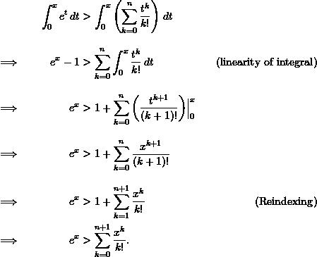 \begin{align*}  && \int_0^x e^t \, dt &> \int_0^x \left( \sum_{k=0}^n \frac{t^k}{k!} \right) \, dt \\[9pt]  \implies && e^x - 1 &> \sum_{k=0}^n \int_0^x \frac{t^k}{k!} \, dt &(\text{linearity of integral}) \\[9pt]  \implies && e^x &> 1 + \sum_{k=0}^n \left( \frac{t^{k+1}}{(k+1)!} \right)\Bigr \rvert_0^x \\[9pt]  \implies && e^x &> 1 + \sum_{k=0}^n \frac{x^{k+1}}{(k+1)!} \\[9pt]  \implies && e^x &> 1 + \sum_{k=1}^{n+1} \frac{x^k}{k!} &(\text{Reindexing})\\  \implies && e^x &> \sum_{k=0}^{n+1} \frac{x^k}{k!}. \end{align*}