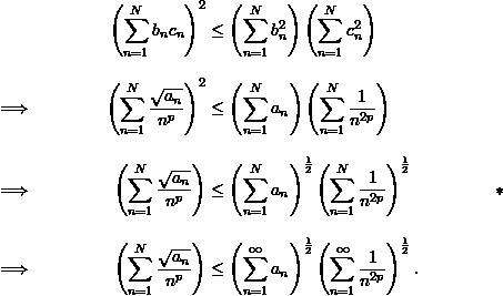 \begin{align*}  && \left( \sum_{n=1}^{N} b_n c_n \right)^2 &\leq \left( \sum_{n=1}^{N} b_n^2 \right) \left( \sum_{n=1}^{N} c_n^2 \right) \\[9pt]  \implies && \left( \sum_{n=1}^{N} \frac{\sqrt{a_n}}{n^p} \right)^2 &\leq \left( \sum_{n=1}^{N} a_n \right) \left( \sum_{n=1}^{N} \frac{1}{n^{2p}} \right) \\[9pt]  \implies && \left( \sum_{n=1}^{N} \frac{\sqrt{a_n}}{n^p} \right) & \leq \left( \sum_{n=1}^{N} a_n \right)^{\frac{1}{2}} \right) \left( \sum_{n=1}^{N} \frac{1}{n^{2p}} \right)^{\frac{1}{2}} \\[9pt]  \implies && \left( \sum_{n=1}^{N} \frac{\sqrt{a_n}}{n^p} \right) &\leq \left( \sum_{n=1}^{\infty} a_n \right)^{\frac{1}{2}} \left( \sum_{n=1}^{\infty} \frac{1}{n^{2p}} \right)^{\frac{1}{2}}. \end{align*}