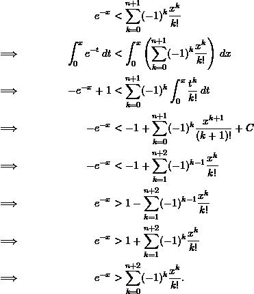\begin{align*}  && e^{-x} &< \sum_{k=0}^{n+1} (-1)^k \frac{x^k}{k!} \\  \implies && \int_0^x e^{-t} \, dt &< \int_0^x \left( \sum_{k=0}^{n+1} (-1)^k \frac{x^k}{k!} \right) \, dx \\  \implies && -e^{-x} + 1 &< \sum_{k=0}^{n+1} (-1)^k \int_0^x \frac{t^k}{k!} \, dt \\  \implies && -e^{-x} &< -1 + \sum_{k=0}^{n+1} (-1)^k \frac{x^{k+1}}{(k+1)!} + C \\  \implies && -e^{-x} &< -1 + \sum_{k=1}^{n+2} (-1)^{k-1} \frac{x^k}{k!} \\  \implies && e^{-x} &> 1 - \sum_{k=1}^{n+2} (-1)^{k-1} \frac{x^k}{k!} \\  \implies && e^{-x} &> 1 + \sum_{k=1}^{n+2} (-1)^k \frac{x^k}{k!} \\  \implies && e^{-x} &> \sum_{k=0}^{n+2} (-1)^k \frac{x^k}{k!}. \end{align*}