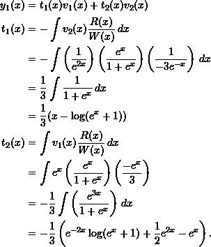 \begin{align*}  y_1(x) &= t_1 (x) v_1(x) + t_2(x) v_2(x) \\  t_1(x) &= -\int v_2(x) \frac{R(x)}{W(x)} \, dx \\  &= -\int \left( \frac{1}{e^{2x}} \right) \left( \frac{e^x}{1+e^x} \right) \left( \frac{1}{-3e^{-x}}\right) \, dx \\  &= \frac{1}{3} \int \frac{1}{1+e^x} \, dx \\  &= \frac{1}{3} (x - \log (e^x + 1)) \\  t_2(x) &= \int v_1(x) \frac{R(x)}{W(x)} \, dx \\  &= \int e^x \left( \frac{e^x}{1+e^x} \right) \left( \frac{-e^x}{3} \right) \\  &= -\frac{1}{3} \int \left( \frac{e^{3x}}{1+e^x} \right) \, dx \\  &= -\frac{1}{3} \left(e^{-2x} \log (e^x + 1) + \frac{1}{2} e^{2x} - e^x \right). \end{align*}