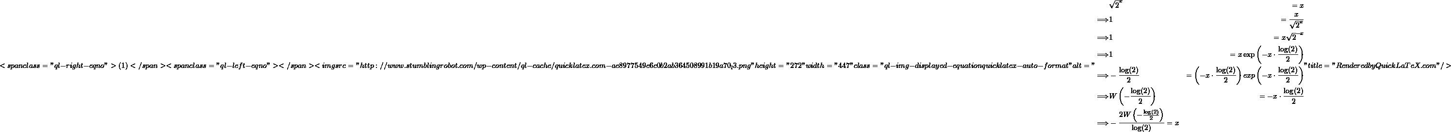 "\[<span class=""ql-right-eqno""> (1) </span><span class=""ql-left-eqno"">   </span><img src=""http://www.stumblingrobot.com/wp-content/ql-cache/quicklatex.com-ae8977549e6c0b2ab364508991b19a70_l3.png"" height=""272"" width=""447"" class=""ql-img-displayed-equation quicklatex-auto-format"" alt=""\begin{align*} &\sqrt{2}^x &= x \\ \Longrightarrow &1 &= \frac{x}{\sqrt{2}^x} \\ \Longrightarrow &1 &= x\sqrt{2}^{-x} \\ \Longrightarrow &1 &= x\exp\left(-x \cdot \frac{\log(2)}{2}\right) \\ \Longrightarrow &-\frac{\log(2)}{2} &= \left(-x \cdot \frac{\log(2)}{2}\right) exp\left(-x \cdot \frac{\log(2)}{2}\right) \\ \Longrightarrow & W\left(-\frac{\log(2)}{2}\right) &= -x \cdot \frac{\log(2)}{2} \\ \Longrightarrow & -\frac{2W\left(-\frac{\log(2)}{2}\right)}{\log(2)} = x \end{align*}"" title=""Rendered by QuickLaTeX.com""/>\]"