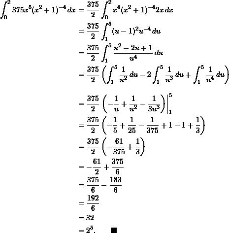 \begin{align*}  \int_0^2 375x^5 (x^2+1)^{-4} \, dx &= \frac{375}{2} \int_0^2 x^4 (x^2+1)^{-4} 2x \, dx \\  &= \frac{375}{2} \int_1^5 (u-1)^2 u^{-4} \, du \\  &= \frac{375}{2} \int_1^5 \frac{u^2 - 2u + 1}{u^4} \, du \\  &= \frac{375}{2} \left( \int_1^5 \frac{1}{u^2} \, du - 2\int_1^5 \frac{1}{u^3} \, du + \int_1^5 \frac{1}{u^4} \, du \right) \\[9pt]  &= \frac{375}{2}\left. \left( -\frac{1}{u}  + \frac{1}{u^2} - \frac{1}{3 u^3} \right) \right _1^5 \\  &= \frac{375}{2} \left( -\frac{1}{5} + \frac{1}{25} - \frac{1}{375} + 1 - 1 + \frac{1}{3} \right) \\  &= \frac{375}{2} \left( -\frac{61}{375} + \frac{1}{3} \right) \\  &= -\frac{61}{2} + \frac{375}{6} \\  &= \frac{375}{6} - \frac{183}{6} \\  &= \frac{192}{6} \\  &= 32 \\  &= 2^5. \qquad \blacksquare \end{align*}