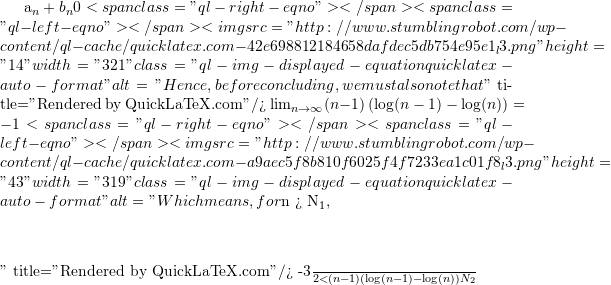 "a_n + b_n  0 <span class=""ql-right-eqno"">   </span><span class=""ql-left-eqno"">   </span><img src=""http://www.stumblingrobot.com/wp-content/ql-cache/quicklatex.com-42e698812184658dafdec5db754e95e1_l3.png"" height=""14"" width=""321"" class=""ql-img-displayed-equation quicklatex-auto-format"" alt=""\[Hence, before concluding, we must also note that\]"" title=""Rendered by QuickLaTeX.com""/> 	\lim_{n \to \infty} (n-1)\left( \log(n - 1) - \log(n)\right) = -1 <span class=""ql-right-eqno"">   </span><span class=""ql-left-eqno"">   </span><img src=""http://www.stumblingrobot.com/wp-content/ql-cache/quicklatex.com-a9aec5f8b810f6025f4f7233ea1c01f8_l3.png"" height=""43"" width=""319"" class=""ql-img-displayed-equation quicklatex-auto-format"" alt=""\[Which means, for $n > N_1$,\]"" title=""Rendered by QuickLaTeX.com""/> 	-\frac{3}{2} < (n-1)\left( \log(n - 1) - \log(n)\right)  N_2"