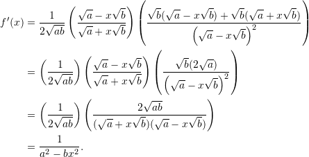 \begin{align*}  f'(x) &= \frac{1}{2\sqrt{ab}} \left( \frac{\sqrt{a} - x \sqrt{b}}{\sqrt{a} + x \sqrt{b}} \right) \left( \frac{\sqrt{b}(\sqrt{a} - x \sqrt{b}) + \sqrt{b}(\sqrt{a} + x \sqrt{b})}{\left( \sqrt{a} - x\sqrt{b}\right)^2} \right) \\  &= \left( \frac{1}{2 \sqrt{ab}} \right) \left( \frac{\sqrt{a} - x \sqrt{b}}{\sqrt{a} + x \sqrt{b}} \right) \left( \frac{ \sqrt{b}(2 \sqrt{a})}{\left( \sqrt{a} - x\sqrt{b}\right)^2} \right) \\  &= \left( \frac{1}{2 \sqrt{ab}} \right) \left( \frac{2 \sqrt{ab}}{(\sqrt{a} + x \sqrt{b})(\sqrt{a} - x \sqrt{b})} \right) \\  &= \frac{1}{a^2 - bx^2}. \end{align*}