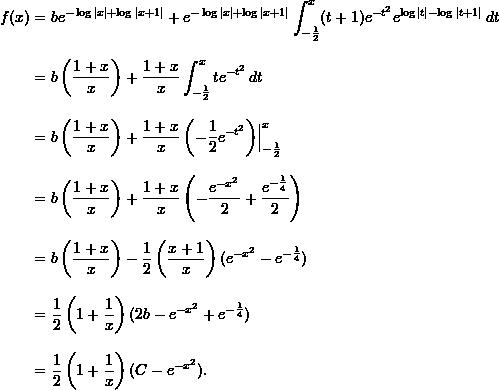 \begin{align*}  f(x) &= be^{-\log x  + \log x+1 } + e^{-\log  x  + \log x+1 } \int_{-\frac{1}{2}}^x (t+1)e^{-t^2}e^{\log t -\log t+1 } \, dt  \\[9pt]  &= b \left( \frac{1+x}{x} \right) + \frac{1+x}{x} \int_{-\frac{1}{2}}^x te^{-t^2} \, dt \\[9pt]  &= b \left( \frac{1+x}{x} \right) + \frac{1+x}{x} \left( -\frac{1}{2} e^{-t^2} \right) \Bigr \rvert_{-\frac{1}{2}}^x \\[9pt]  &= b \left( \frac{1+x}{x} \right) + \frac{1+x}{x} \left( -\frac{e^{-x^2}}{2} + \frac{e^{-\frac{1}{4}}}{2} \right) \\[9pt]  &= b \left( \frac{1+x}{x} \right) - \frac{1}{2} \left( \frac{x+1}{x} \right) (e^{-x^2} - e^{-\frac{1}{4}} ) \\[9pt]  &= \frac{1}{2} \left( 1 + \frac{1}{x} \right) (2b - e^{-x^2} + e^{-\frac{1}{4}} ) \\[9pt]  &= \frac{1}{2} \left( 1 + \frac{1}{x} \right)(C - e^{-x^2}). \end{align*}