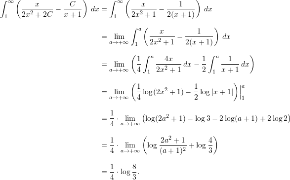 \begin{align*}  \int_1^{\infty} \left( \frac{x}{2x^2+2C} - \frac{C}{x+1} \right) \, dx &= \int_1^{\infty} \left( \frac{x}{2x^2+1} - \frac{1}{2(x+1)} \right) \, dx \\[9pt]  &= \lim_{a \to +\infty} \int_1^a \left( \frac{x}{2x^2+1} - \frac{1}{2(x+1)} \right) \, dx \\[9pt]  &= \lim_{a \to +\infty} \left( \frac{1}{4} \int_1^a \frac{4x}{2x^2+1} \, dx - \frac{1}{2} \int_1^a \frac{1}{x+1} \, dx \right) \\[9pt]  &= \lim_{a \to +\infty} \left( \frac{1}{4} \log(2x^2+1) - \frac{1}{2} \log  x+1  \right) \Bigr \rvert_1^a \\[9pt]  &= \frac{1}{4} \cdot \lim_{a \to +\infty} \left( \log(2a^2+1) - \log 3 - 2 \log (a+1) + 2 \log 2 \right) \\[9pt]  &= \frac{1}{4} \cdot \lim_{a\to +\infty} \left( \log \frac{2a^2+1}{(a+1)^2} + \log \frac{4}{3} \right) \\[9pt]  &= \frac{1}{4} \cdot \log \frac{8}{3}. \end{align*}
