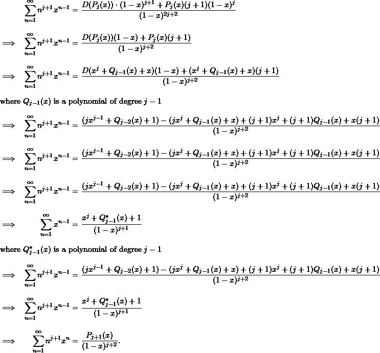 \begin{align*}  && \sum_{n=1}^{\infty} n^{j+1} x^{n-1} &= \frac{D(P_j(x)) \cdot (1-x)^{j+1} + P_j(x)(j+1)(1-x)^j}{(1-x)^{2j+2}} \\[9pt]  \implies && \sum_{n=1}^{\infty} n^{j+1} x^{n-1} &= \frac{D(P_j(x))(1-x) + P_j(x)(j+1)}{(1-x)^{j+2}} \\[9pt]  \implies && \sum_{n=1}^{\infty} n^{j+1} x^{n-1} &= \frac{D(x^j + Q_{j-1}(x) + x)(1-x) + (x^j + Q_{j-1}(x) +x)(j+1)}{(1-x)^{j+2}}  \intertext{where $Q_{j-1}(x)$ is a polynomial of degree $j-1$}  \implies && \sum_{n=1}^{\infty} n^{j+1}x^{n-1} &= \frac{(jx^{j-1} + Q_{j-2}(x) +1) - (jx^j + Q_{j-1}(x) + x) + (j+1)x^j + (j+1)Q_{j-1}(x) + x(j+1)}{(1-x)^{j+2}} \\[9pt]  \implies && \sum_{n=1}^{\infty} n^{j+1} x^{n-1} &= \frac{(jx^{j-1} + Q_{j-2}(x) + 1) - (jx^j + Q_{j-1}(x) + x) + (j+1)x^j + (j+1)Q_{j-1}(x) + x(j+1)}{(1-x)^{j+2}} \\[9pt]  \implies && \sum_{n=1}^{\infty} n^{j+1} x^{n-1} &= \frac{(jx^{j-1} + Q_{j-2}(x) + 1) - (jx^j + Q_{j-1}(x) + x) + (j+1)x^j + (j+1)Q_{j-1}(x) + x(j+1)}{(1-x)^{j+2}} \\[9pt]  \implies && \sum_{n=1}^{\infty} x^{n-1} &= \frac{x^j + Q^*_{j-1} (x) + 1}{(1-x)^{j+1}} \intertext{where $Q^*_{j-1}(x)$ is a polynomial of degree $j-1$}  \implies && \sum_{n=1}^{\infty} n^{j+1} x^{n-1} &= \frac{(jx^{j-1} + Q_{j-2}(x) + 1) - (jx^j + Q_{j-1}(x) + x) + (j+1)x^j + (j+1)Q_{j-1}(x) + x(j+1)}{(1-x)^{j+2}} \\[9pt]  \implies && \sum_{n=1}^{\infty} n^{j+1}x^{n-1} &= \frac{x^j + Q^*_{j-1} (x) + 1}{(1-x)^{j+1}} \\[9pt]  \implies && \sum_{n=1}^{\infty} n^{j+1}x^n &= \frac{P_{j+1}(x)}{(1-x)^{j+2}}. \end{align*}