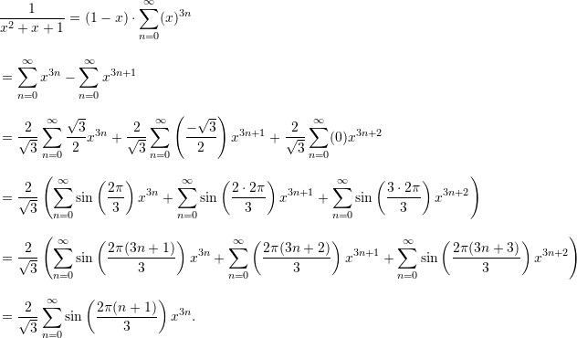 \begin{align*}  &\frac{1}{x^2+x+1} = (1-x) \cdot \sum_{n=0}^{\infty} (x)^{3n} \\[9pt]  &= \sum_{n=0}^{\infty} x^{3n} - \sum_{n=0}^{\infty} x^{3n+1} \\[9pt]  &= \frac{2}{\sqrt{3}} \sum_{n=0}^{\infty} \frac{\sqrt{3}}{2} x^{3n} + \frac{2}{\sqrt{3}} \sum_{n=0}^{\infty} \left( \frac{-\sqrt{3}}{2} \right) x^{3n+1} + \frac{2}{\sqrt{3}} \sum_{n=0}^{\infty} (0) x^{3n+2} \\[9pt]  &= \frac{2}{\sqrt{3}} \left( \sum_{n=0}^{\infty} \sin \left( \frac{2 \pi}{3} \right) x^{3n} + \sum_{n=0}^{\infty} \sin \left( \frac{2 \cdot 2 \pi}{3} \right) x^{3n+1} + \sum_{n=0}^{\infty} \sin \left( \frac{3 \cdot 2 \pi}{3} \right)x^{3n+2} \right) \\[9pt]  &= \frac{2}{\sqrt{3}} \left( \sum_{n=0}^{\infty} \sin \left( \frac{2 \pi (3n+1)}{3} \right)x^{3n} + \sum_{n=0}^{\infty} \left( \frac{2 \pi (3n+2)}{3} \right) x^{3n+1} + \sum_{n=0}^{\infty} \sin \left( \frac{2 \pi (3n+3)}{3} \right)x^{3n+2} \right) \\[9pt]  &= \frac{2}{\sqrt{3}} \sum_{n=0}^{\infty} \sin \left( \frac{ 2 \pi (n+1)}{3} \right) x^{3n}. \end{align*}