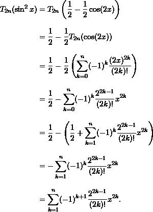 \begin{align*}  T_{2n} (\sin^2 x) &= T_{2n} \left( \frac{1}{2} - \frac{1}{2} \cos (2x) \right) \\[9pt]  &= \frac{1}{2} - \frac{1}{2} T_{2n} (\cos (2x)) \\[9pt]  &= \frac{1}{2} - \frac{1}{2} \left( \sum_{k=0}^n (-1)^k \frac{(2x)^{2k}}{(2k)!} \right)\\[9pt]  &= \frac{1}{2} - \sum_{k=0}^n (-1)^k \frac{2^{2k-1}}{(2k)!} x^{2k} \\[9pt]  &= \frac{1}{2} - \left( \frac{1}{2} + \sum_{k=1}^n (-1)^k \frac{2^{2k-1}}{(2k)!} x^{2k} \right) \\[9pt]  &= - \sum_{k=1}^n (-1)^k \frac{2^{2k-1}}{(2k)!} x^{2k} \\[9pt]  &= \sum_{k=1}^n (-1)^{k+1} \frac{2^{2k-1}}{(2k)!} x^{2k}. \end{align*}