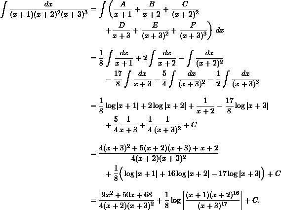 \begin{align*}  \int \frac{dx}{(x+1)(x+2)^2(x+3)^3} &= \int \left( \frac{A}{x+1} + \frac{B}{x+2} + \frac{C}{(x+2)^2} \right.\\  & \left. \qquad + \frac{D}{x+3} + \frac{E}{(x+3)^2} + \frac{F}{(x+3)^3} \right) \, dx \\[10pt]  &= \frac{1}{8} \int \frac{dx}{x+1} + 2 \int \frac{dx}{x+2} - \int \frac{dx}{(x+2)^2} \\  & \qquad -\frac{17}{8} \int \frac{dx}{x+3} - \frac{5}{4} \int \frac{dx}{(x+3)^2} - \frac{1}{2} \int \frac{dx}{(x+3)^3} \\[10pt]  &= \frac{1}{8}\log |x+1|  + 2 \log |x+2| + \frac{1}{x+2} - \frac{17}{8} \log |x+3| \\  & \qquad + \frac{5}{4} \frac{1}{x+3} + \frac{1}{4} \frac{1}{(x+3)^2} + C \\[10pt]  &= \frac{4(x+3)^2 + 5(x+2)(x+3) + x + 2 }{4 (x+2)(x+3)^2} \\  & \qquad + \frac{1}{8} \Big( \log|x+1| + 16 \log|x+2| - 17 \log|x+3| \Big) + C\\[10pt]  &= \frac{9x^2 + 50x + 68}{4(x+2)(x+3)^2} + \frac{1}{8} \log \left| \frac{(x+1)(x+2)^{16}}{(x+3)^{17}} \right| + C. \end{align*}