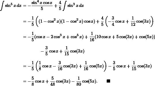 \begin{align*}  \int \sin^5 x \, dx &= -\frac{\sin^4 x \cos x}{5} + \frac{4}{5} \int \sin^3 x \, dx \\[9pt]  &= -\frac{1}{5} \left( (1-\cos^2 x)(1-\cos^2 x) \cos x) + \frac{4}{5} \left(-\frac{3}{4} \cos x + \frac{1}{12} \cos (3x) \right) \\[9pt]  &= -\frac{1}{5} (\cos x - 2 \cos^3 x + \cos^5 x) + \frac{1}{16} (10 \cos x + 5 \cos (3x) + \cos (5x)) \\[9pt]  & \qquad \qquad - \frac{3}{5} \cos x + \frac{1}{15} \cos (3x) \\[9pt]  &= -\frac{1}{5} \left( \frac{1}{8} \cos x - \frac{3}{16} \cos (3x) + \frac{1}{16} \cos (5x) \right) - \frac{3}{5}\cos x + \frac{1}{15} \cos (3x) \\[9pt]  &= -\frac{5}{8} \cos x + \frac{5}{48} \cos (3x) - \frac{1}{80} \cos (5x). \qquad \blacksquare \end{align*}