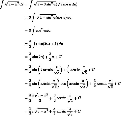 \begin{align*}  \int \sqrt{3-x^2} \, dx &= \int \sqrt{3-3 \sin^2 u} (\sqrt{3} \cos u \, du) \\[9pt]  &= 3 \int \sqrt{1-\sin^2 u} (\cos u) \, du \\[9pt]  &= 3 \int \cos^2 u \, du \\[9pt]  &= \frac{3}{2} \int (\cos (2u) + 1) \, du \\[9pt]  &= \frac{3}{4} \sin (2u) + \frac{3}{2} u + C \\[9pt]  &= \frac{3}{4} \sin \left(2 \arcsin \frac{x}{\sqrt{3}} \right) + \frac{3}{2} \arcsin \frac{x}{\sqrt{3}} + C \\[9pt]  &= \frac{3}{2} \sin \left( \arcsin \frac{x}{\sqrt{3}} \right) \cos \left( \arcsin \frac{x}{\sqrt{3}} \right) + \frac{3}{2} \arcsin \frac{x}{\sqrt{3}} + C \\[9pt]  &= \frac{3}{2} \frac{x \sqrt{3-x^2}}{3} + \frac{3}{2} \arcsin \frac{x}{\sqrt{3}} + C \\[9pt]  &= \frac{1}{2} x \sqrt{3-x^2} + \frac{3}{2} \arcsin \frac{x}{\sqrt{3}} + C. \end{align*}